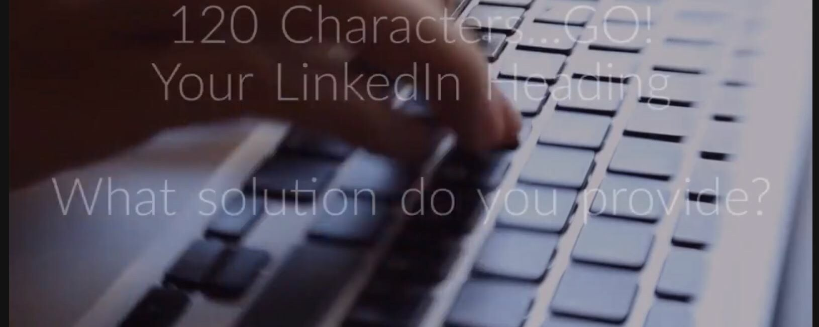 LinkedIn Heading: 120 characters go – Video: 23 seconds