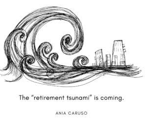 The retirment tsunami is coming.