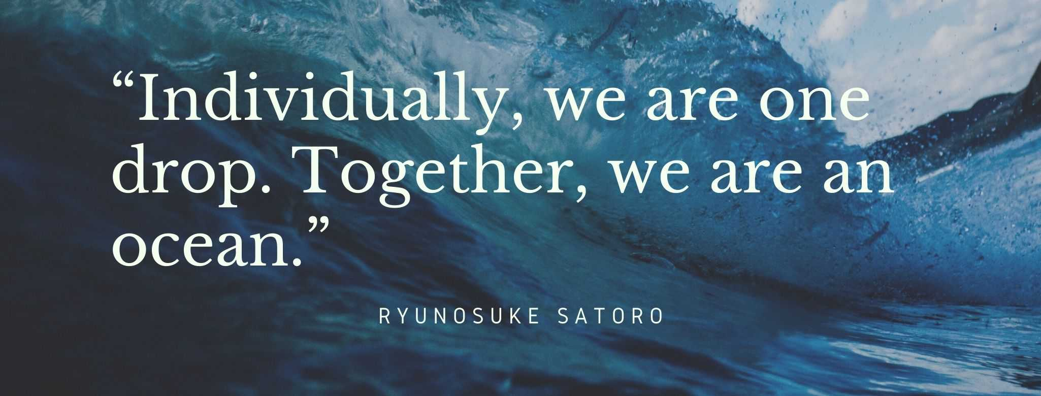 """""""Individually, we are one drop. Together, we are an ocean."""" Quote: Ryunosuke Satoro"""